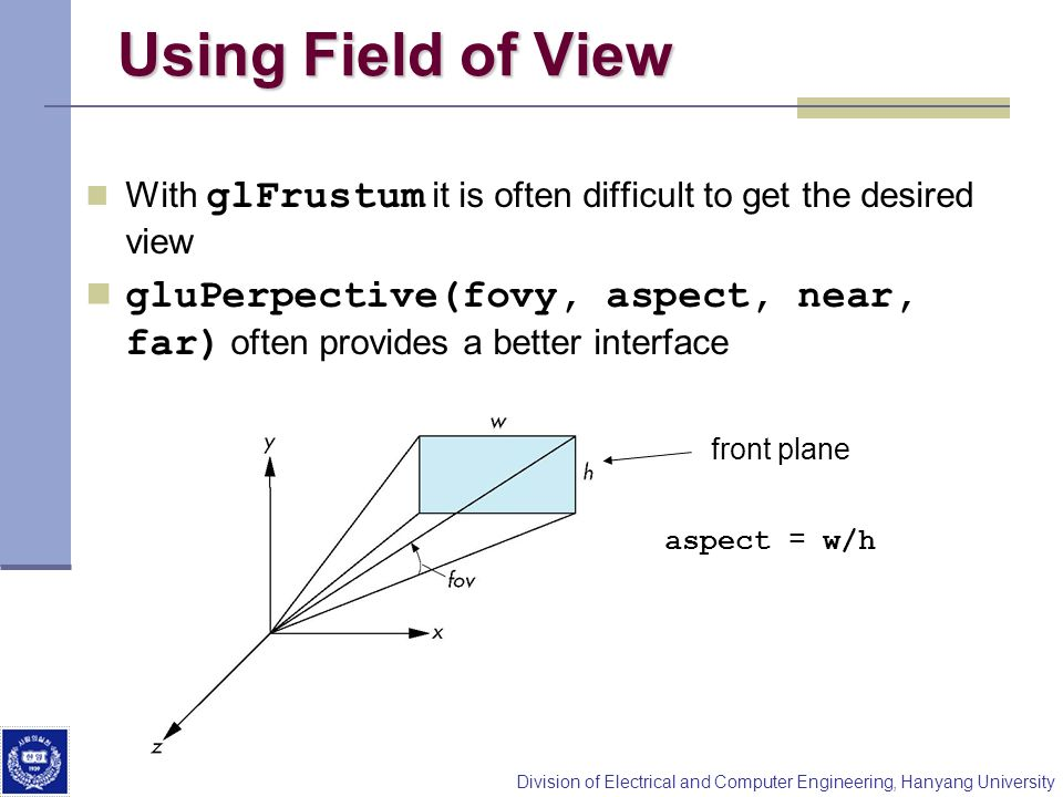 Division of Electrical and Computer Engineering, Hanyang University Using Field of View With glFrustum it is often difficult to get the desired view g
