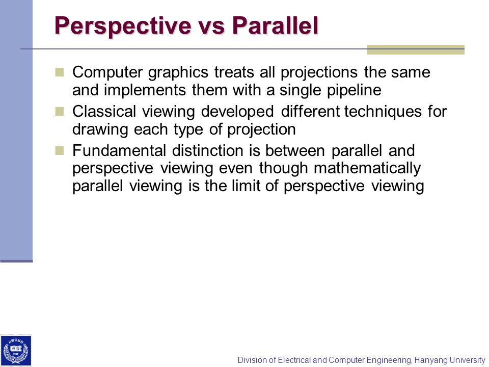 Division of Electrical and Computer Engineering, Hanyang University Perspective vs Parallel Computer graphics treats all projections the same and impl