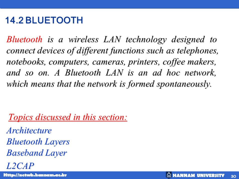 HANNAM UNIVERSITY Http://netwk.hannam.ac.kr 30 14.2 BLUETOOTH Topics discussed in this section: Bluetooth is a wireless LAN technology designed to con