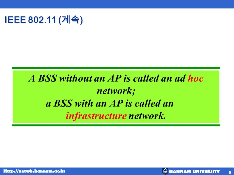 HANNAM UNIVERSITY Http://netwk.hannam.ac.kr IEEE 802.11 ( ) 5 A BSS without an AP is called an ad hoc network; a BSS with an AP is called an infrastru