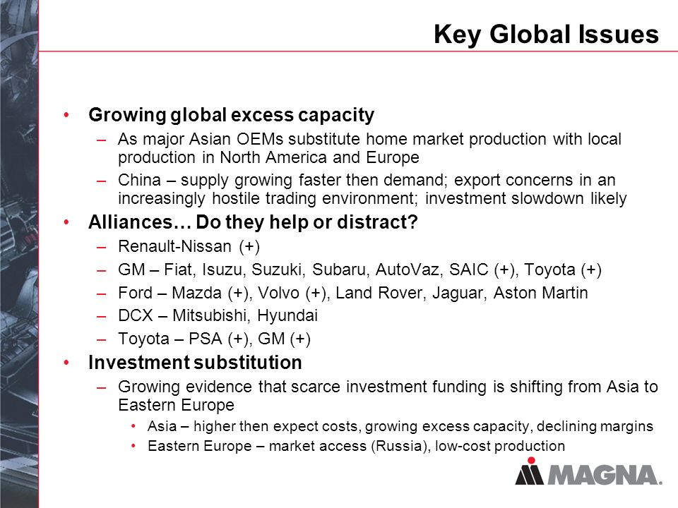 Key Global Issues Growing global excess capacity –As major Asian OEMs substitute home market production with local production in North America and Europe –China – supply growing faster then demand; export concerns in an increasingly hostile trading environment; investment slowdown likely Alliances… Do they help or distract.