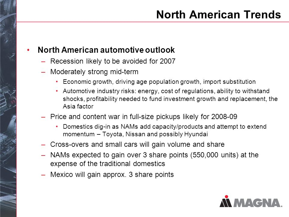 North American Trends North American automotive outlook –Recession likely to be avoided for 2007 –Moderately strong mid-term Economic growth, driving age population growth, import substitution Automotive industry risks: energy, cost of regulations, ability to withstand shocks, profitability needed to fund investment growth and replacement, the Asia factor –Price and content war in full-size pickups likely for Domestics dig-in as NAMs add capacity/products and attempt to extend momentum – Toyota, Nissan and possibly Hyundai –Cross-overs and small cars will gain volume and share –NAMs expected to gain over 3 share points (550,000 units) at the expense of the traditional domestics –Mexico will gain approx.