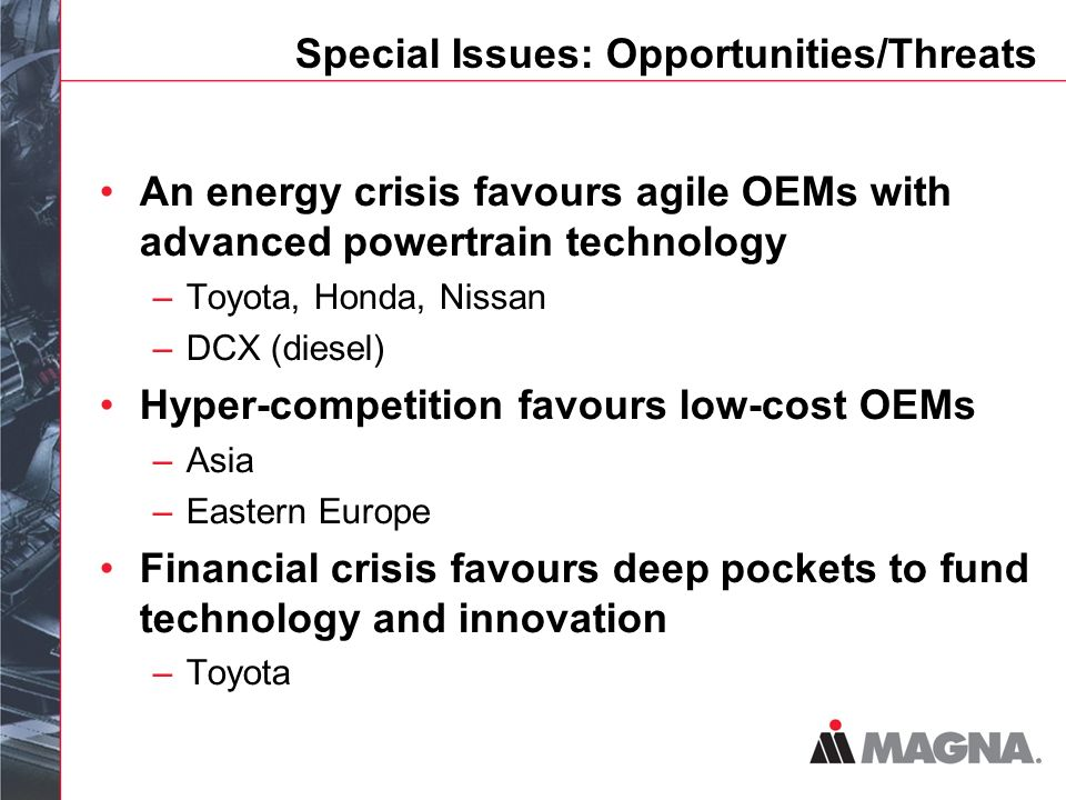Special Issues: Opportunities/Threats An energy crisis favours agile OEMs with advanced powertrain technology –Toyota, Honda, Nissan –DCX (diesel) Hyper-competition favours low-cost OEMs –Asia –Eastern Europe Financial crisis favours deep pockets to fund technology and innovation –Toyota