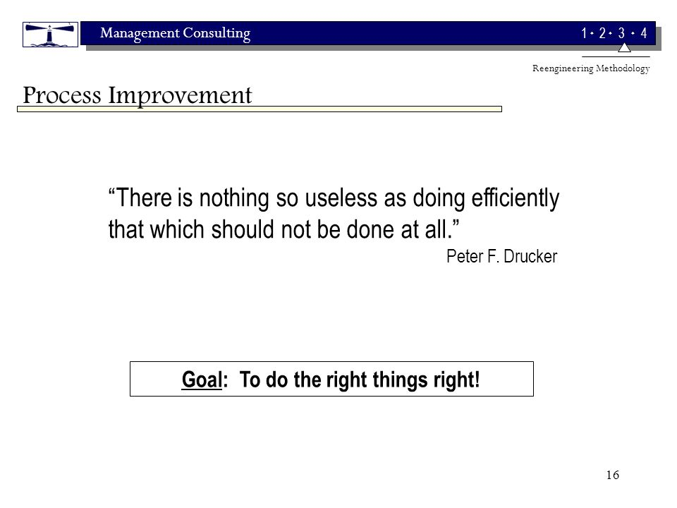 Management Consulting 1 2 3 4 16 Goal: To do the right things right.
