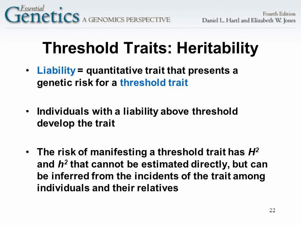 22 Threshold Traits: Heritability Liability = quantitative trait that presents a genetic risk for a threshold trait Individuals with a liability above