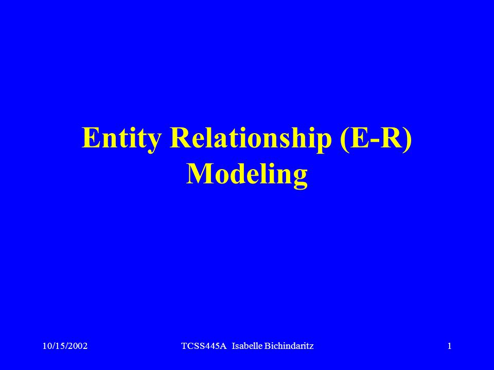 10/15/2002TCSS445A Isabelle Bichindaritz1 Entity Relationship (E-R) Modeling