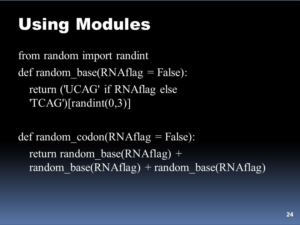 Using Modules 24 from random import randint def random_base(RNAflag = False): return ('UCAG' if RNAflag else 'TCAG')[randint(0,3)] def random_codon(RN
