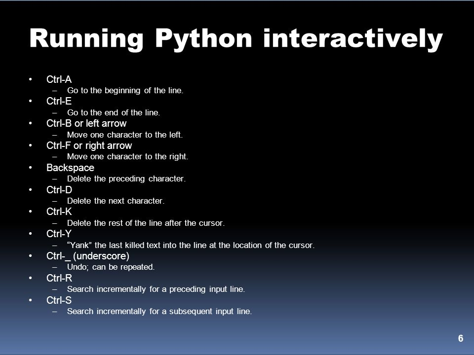 Running Python interactively Ctrl-A –Go to the beginning of the line. Ctrl-E –Go to the end of the line. Ctrl-B or left arrow –Move one character to t