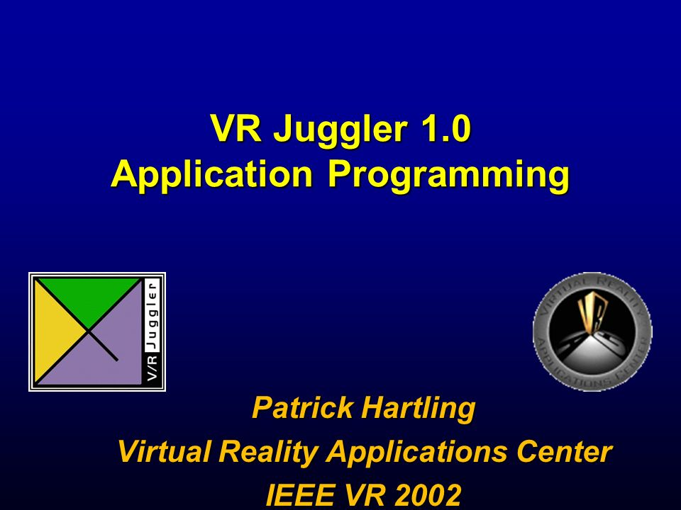 VR Juggler 1.0 Application Programming Patrick Hartling Virtual Reality Applications Center IEEE VR 2002