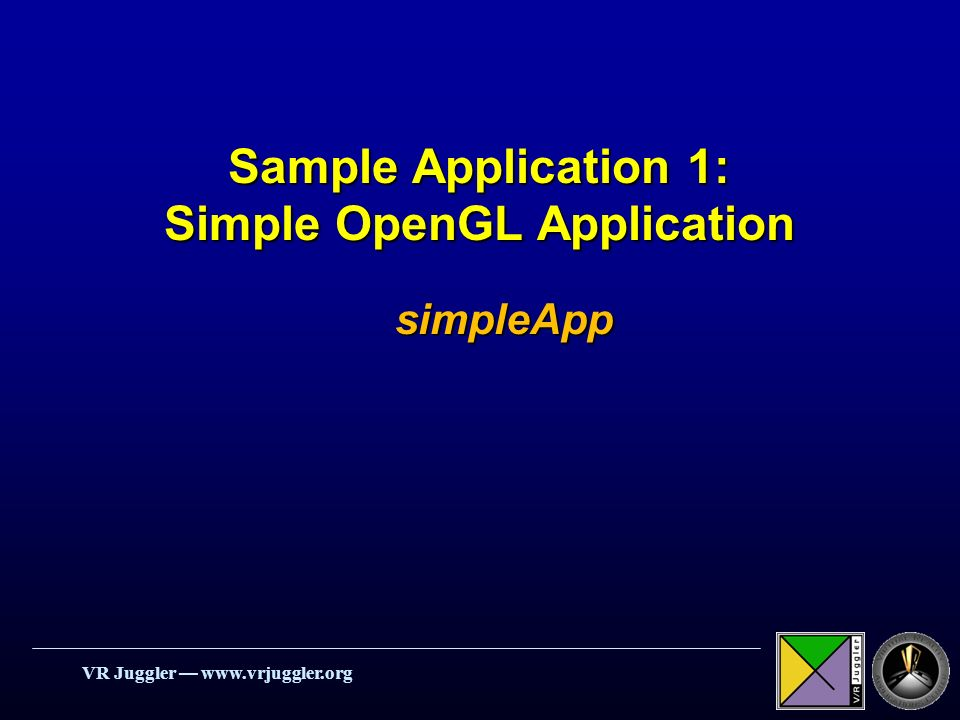 VR Juggler www.vrjuggler.org Sample Application 1: Simple OpenGL Application simpleApp