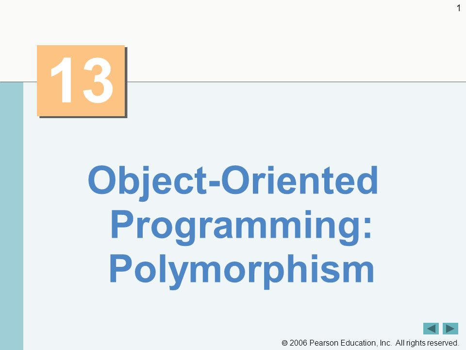 2006 Pearson Education, Inc. All rights reserved. 1 13 Object-Oriented Programming: Polymorphism