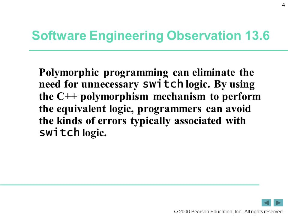 2006 Pearson Education, Inc. All rights reserved. 4 Software Engineering Observation 13.6 Polymorphic programming can eliminate the need for unnecessa