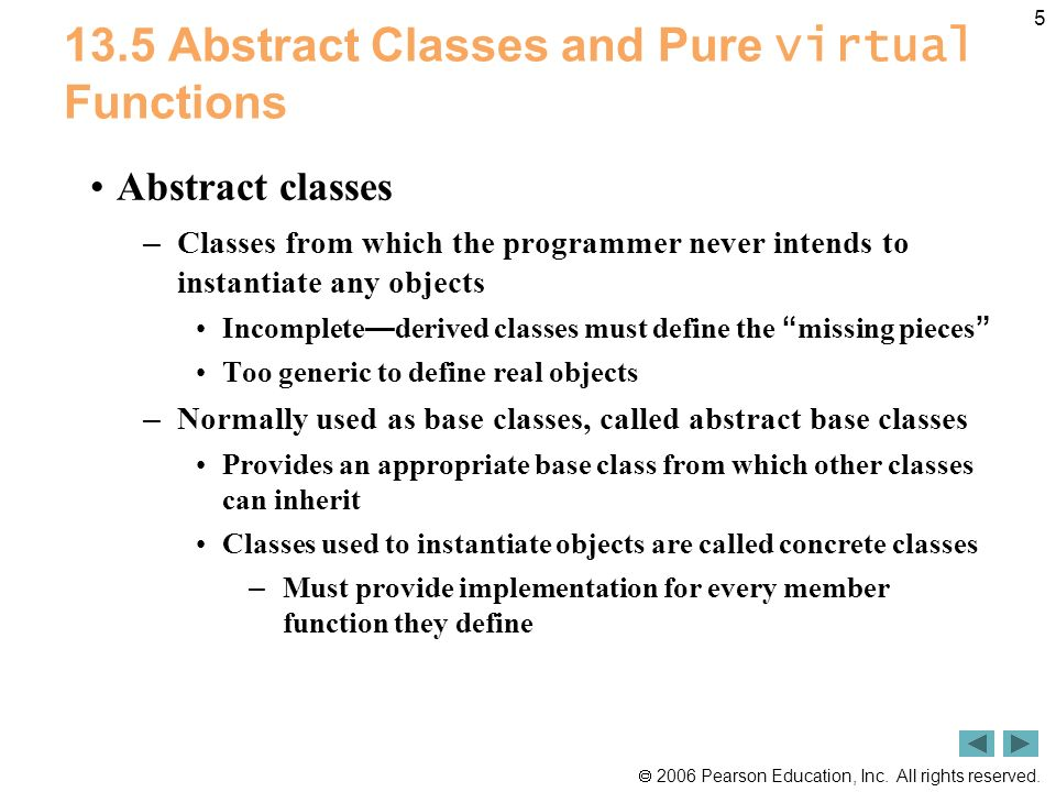 2006 Pearson Education, Inc. All rights reserved. 5 13.5 Abstract Classes and Pure virtual Functions Abstract classes – Classes from which the program