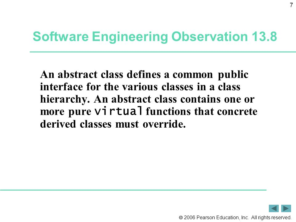 2006 Pearson Education, Inc. All rights reserved. 7 Software Engineering Observation 13.8 An abstract class defines a common public interface for the
