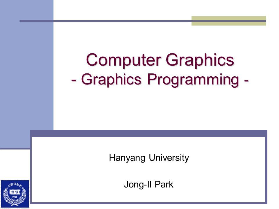 Computer Graphics - Graphics Programming - Hanyang University Jong-Il Park