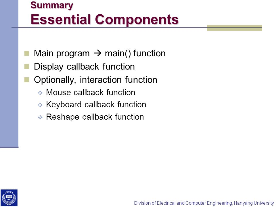 Division of Electrical and Computer Engineering, Hanyang University Summary Essential Components Main program main() function Display callback functio