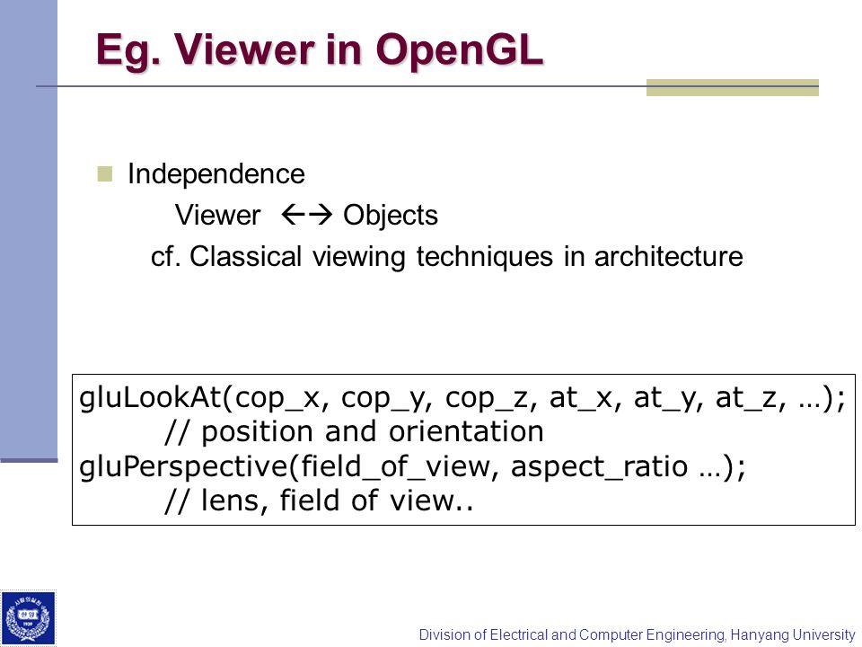 Division of Electrical and Computer Engineering, Hanyang University Eg. Viewer in OpenGL Independence Viewer Objects cf. Classical viewing techniques