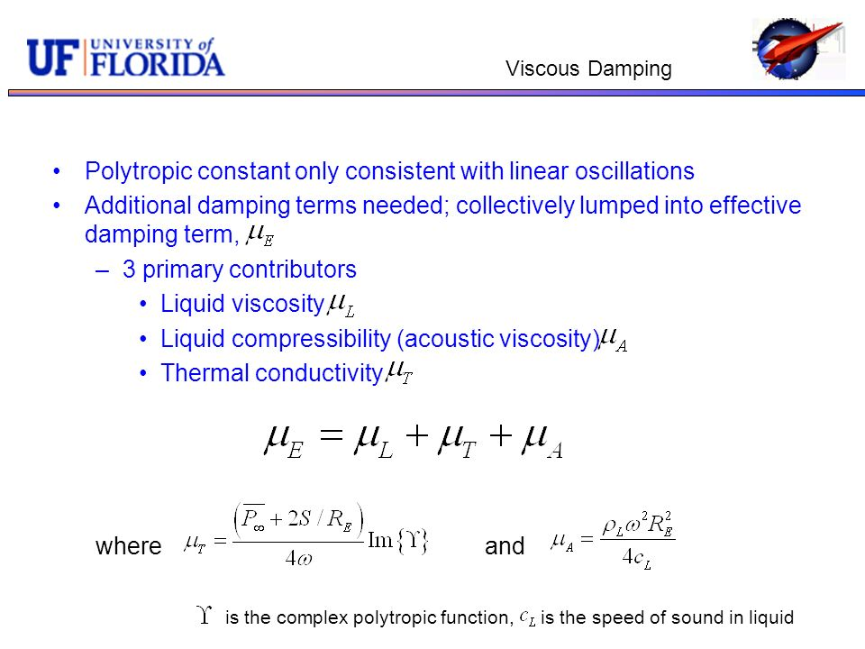 Viscous Damping Polytropic constant only consistent with linear oscillations Additional damping terms needed; collectively lumped into effective damping term, –3 primary contributors Liquid viscosity Liquid compressibility (acoustic viscosity) Thermal conductivity whereand is the complex polytropic function, is the speed of sound in liquid