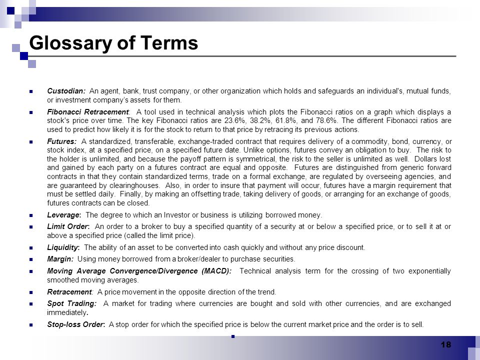 18 Glossary of Terms Custodian: An agent, bank, trust company, or other organization which holds and safeguards an individual's, mutual funds, or inve