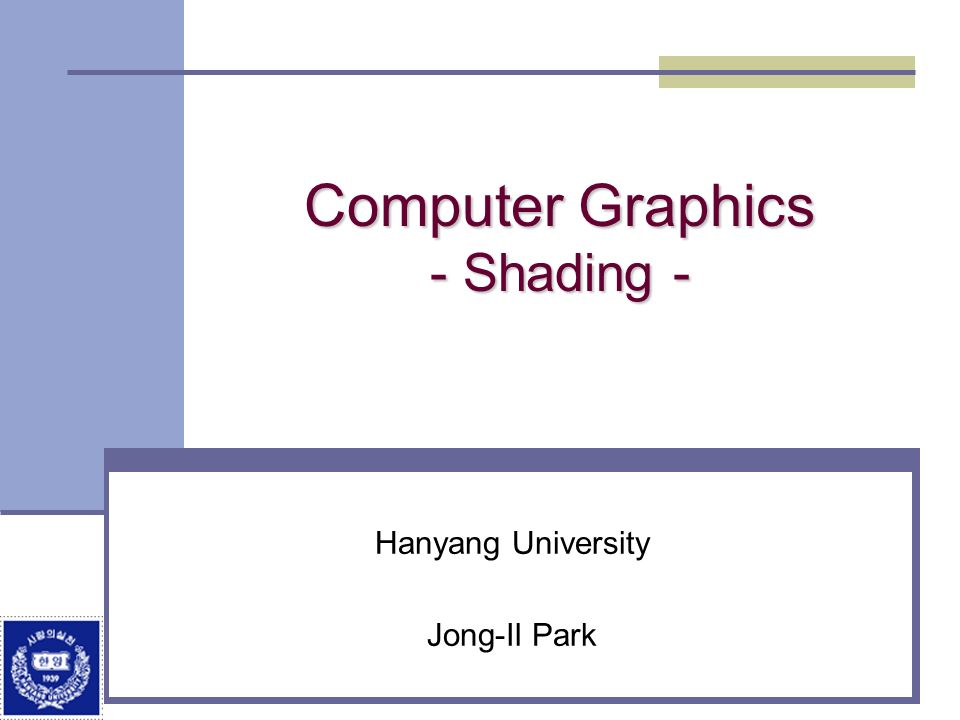 Division of Electrical and Computer Engineering, Hanyang University Objectives Learn to shade objects so their images appear three-dimensional Introduce the types of light-material interactions Build a simple reflection model---the Phong model--- that can be used with real time graphics hardware Introduce modified Phong model Consider computation of required vectors