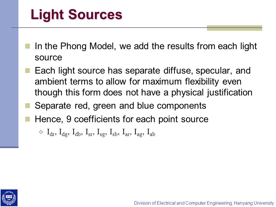 Division of Electrical and Computer Engineering, Hanyang University Light Sources In the Phong Model, we add the results from each light source Each l