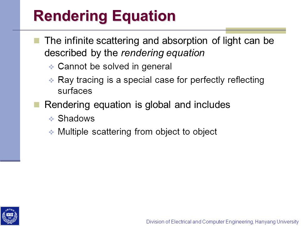 Division of Electrical and Computer Engineering, Hanyang University Modeling Specular Relections Phong proposed using a term that dropped off as the angle between the viewer and the ideal reflection increased I r ~ k s I cos shininess coef absorption coef incoming intensity reflected intensity