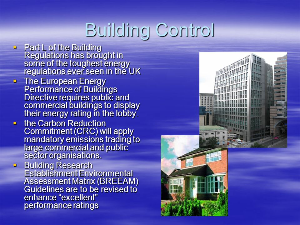 Building Control Part L of the Building Regulations has brought in some of the toughest energy regulations ever seen in the UK Part L of the Building Regulations has brought in some of the toughest energy regulations ever seen in the UK The European Energy Performance of Buildings Directive requires public and commercial buildings to display their energy rating in the lobby.
