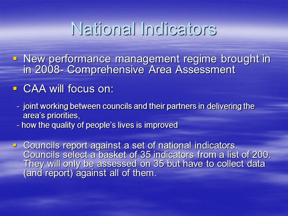 National Indicators New performance management regime brought in in 2008- Comprehensive Area Assessment New performance management regime brought in in 2008- Comprehensive Area Assessment CAA will focus on: CAA will focus on: - joint working between councils and their partners in delivering the areas priorities, - joint working between councils and their partners in delivering the areas priorities, - how the quality of peoples lives is improved - how the quality of peoples lives is improved Councils report against a set of national indicators.