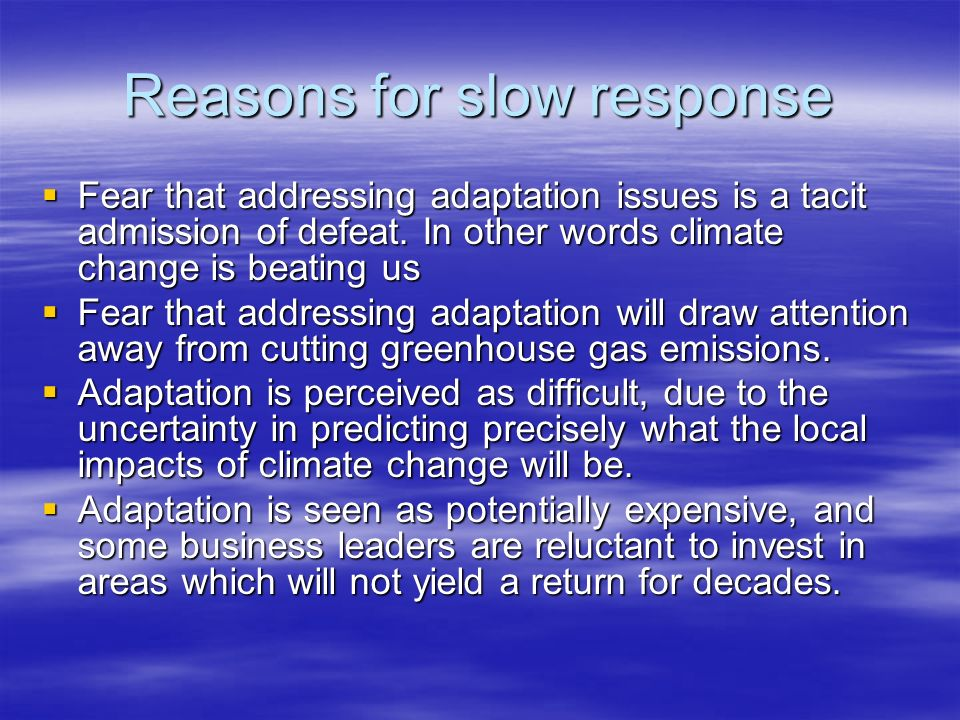 Reasons for slow response Fear that addressing adaptation issues is a tacit admission of defeat. In other words climate change is beating us Fear that