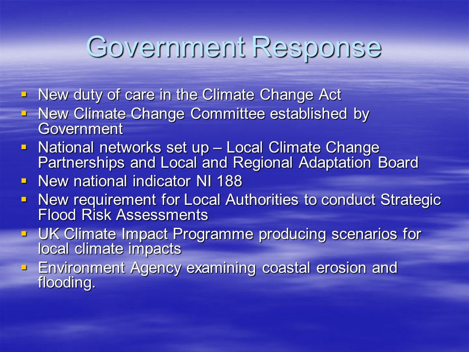 Government Response New duty of care in the Climate Change Act New duty of care in the Climate Change Act New Climate Change Committee established by Government New Climate Change Committee established by Government National networks set up – Local Climate Change Partnerships and Local and Regional Adaptation Board National networks set up – Local Climate Change Partnerships and Local and Regional Adaptation Board New national indicator NI 188 New national indicator NI 188 New requirement for Local Authorities to conduct Strategic Flood Risk Assessments New requirement for Local Authorities to conduct Strategic Flood Risk Assessments UK Climate Impact Programme producing scenarios for local climate impacts UK Climate Impact Programme producing scenarios for local climate impacts Environment Agency examining coastal erosion and flooding.
