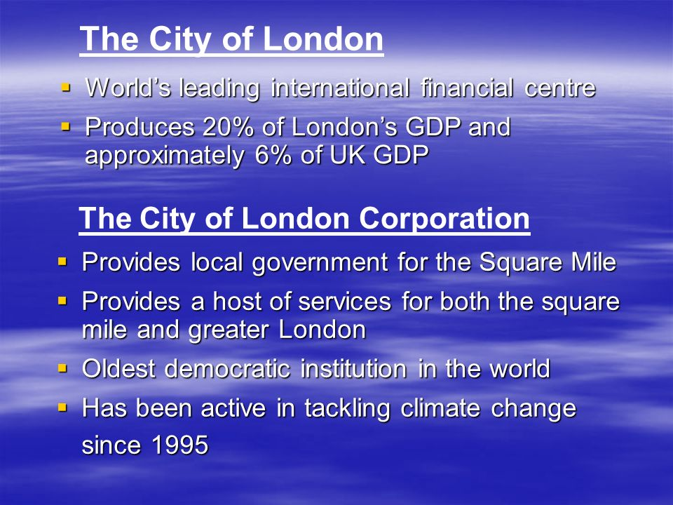 Provides local government for the Square Mile Provides local government for the Square Mile Provides a host of services for both the square mile and greater London Provides a host of services for both the square mile and greater London Oldest democratic institution in the world Oldest democratic institution in the world Has been active in tackling climate change since 1995 Has been active in tackling climate change since 1995 The City of London Corporation The City of London Worlds leading international financial centre Worlds leading international financial centre Produces 20% of Londons GDP and approximately 6% of UK GDP Produces 20% of Londons GDP and approximately 6% of UK GDP