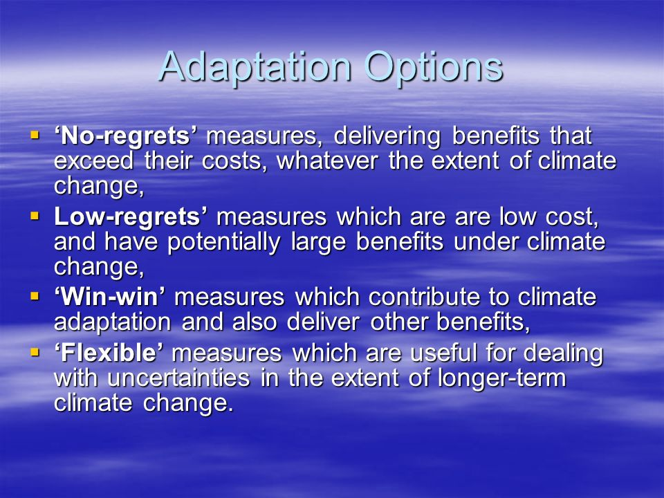 Adaptation Options No-regrets measures, delivering benefits that exceed their costs, whatever the extent of climate change, No-regrets measures, delivering benefits that exceed their costs, whatever the extent of climate change, Low-regrets measures which are are low cost, and have potentially large benefits under climate change, Low-regrets measures which are are low cost, and have potentially large benefits under climate change, Win-win measures which contribute to climate adaptation and also deliver other benefits, Win-win measures which contribute to climate adaptation and also deliver other benefits, Flexible measures which are useful for dealing with uncertainties in the extent of longer-term climate change.