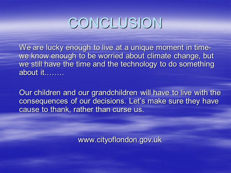 CONCLUSION We are lucky enough to live at a unique moment in time- we know enough to be worried about climate change, but we still have the time and the technology to do something about it.…….