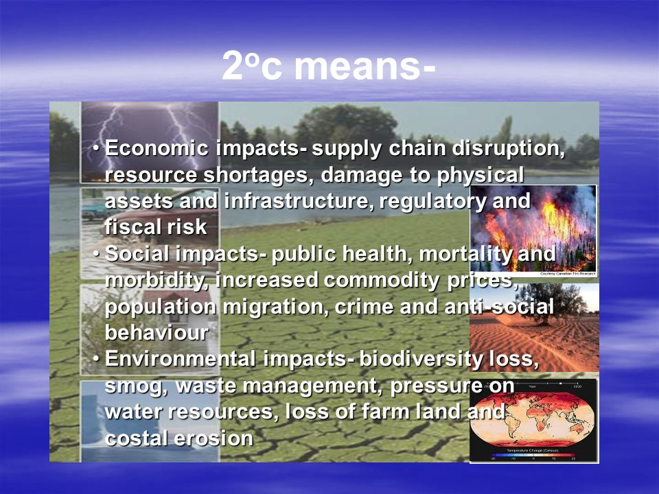 2 o c means- Economic impacts- supply chain disruption, resource shortages, damage to physical assets and infrastructure, regulatory and fiscal riskEconomic impacts- supply chain disruption, resource shortages, damage to physical assets and infrastructure, regulatory and fiscal risk Social impacts- public health, mortality and morbidity, increased commodity prices, population migration, crime and anti-social behaviourSocial impacts- public health, mortality and morbidity, increased commodity prices, population migration, crime and anti-social behaviour Environmental impacts- biodiversity loss, smog, waste management, pressure on water resources, loss of farm land and costal erosionEnvironmental impacts- biodiversity loss, smog, waste management, pressure on water resources, loss of farm land and costal erosion