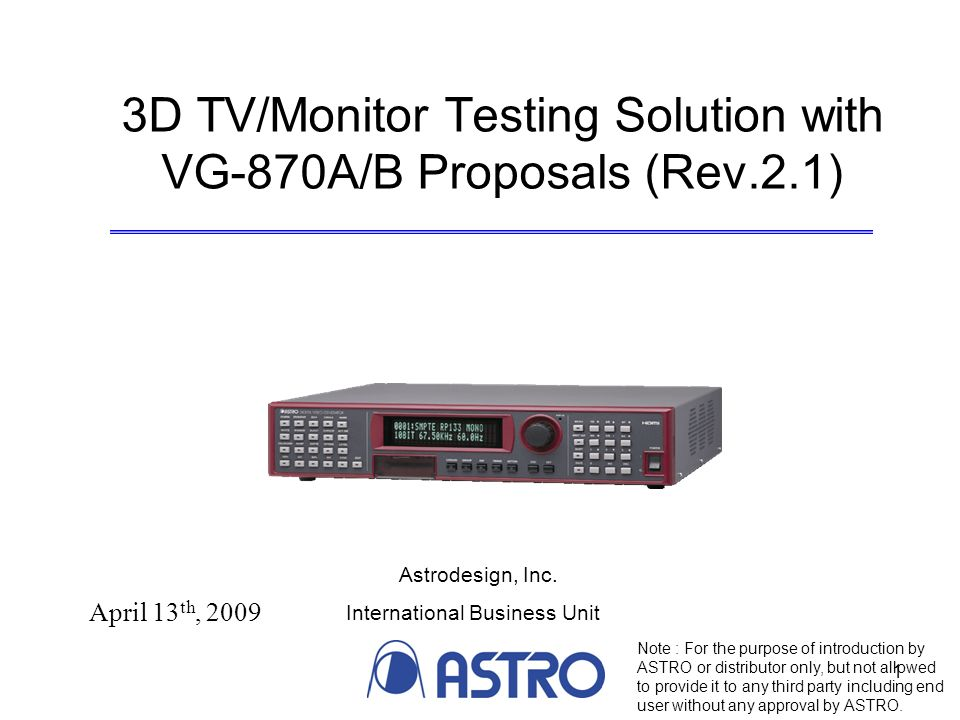 1 3D TV/Monitor Testing Solution with VG-870A/B Proposals (Rev.2.1) April 13 th, 2009 Note : For the purpose of introduction by ASTRO or distributor only, but not allowed to provide it to any third party including end user without any approval by ASTRO.