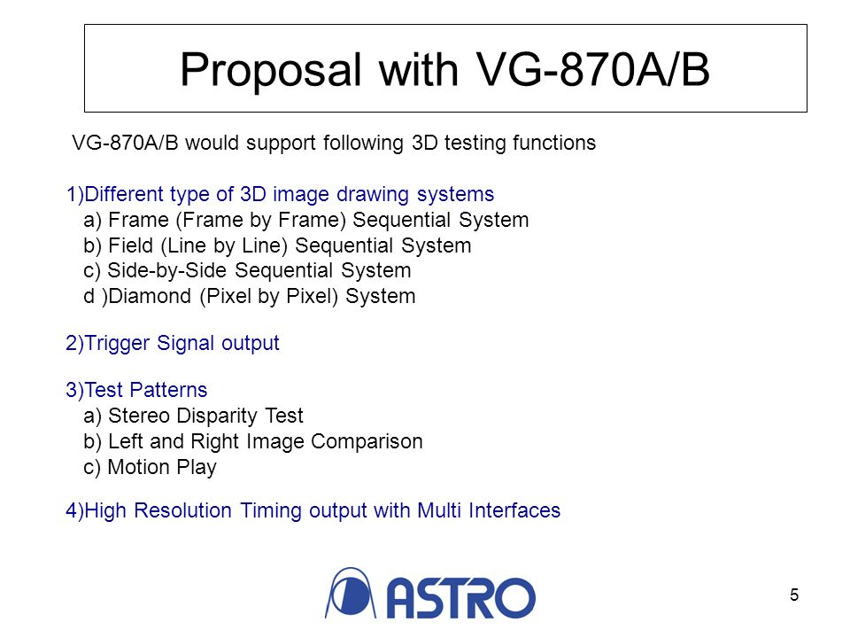 5 Proposal with VG-870A/B VG-870A/B would support following 3D testing functions 1)Different type of 3D image drawing systems a) Frame (Frame by Frame) Sequential System b) Field (Line by Line) Sequential System c) Side-by-Side Sequential System d )Diamond (Pixel by Pixel) System 2)Trigger Signal output 3)Test Patterns a) Stereo Disparity Test b) Left and Right Image Comparison c) Motion Play 4)High Resolution Timing output with Multi Interfaces