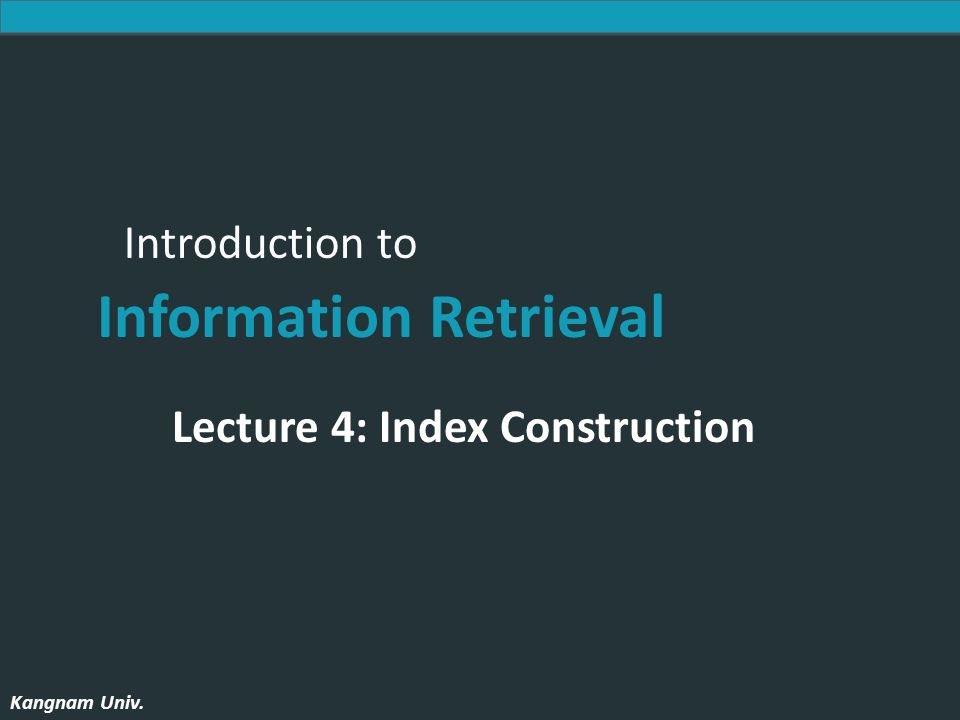 Introduction to Information Retrieval Kangnam Univ. Introduction to Information Retrieval Kangnam Univ. Lecture 4: Index Construction