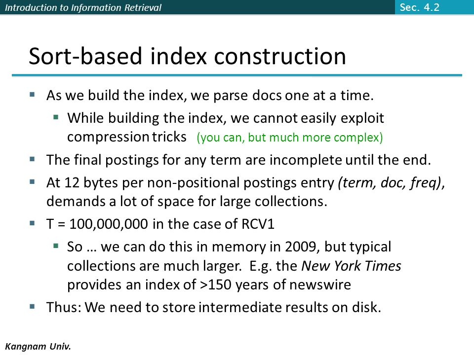 Introduction to Information Retrieval Kangnam Univ. Sort-based index construction As we build the index, we parse docs one at a time. While building t