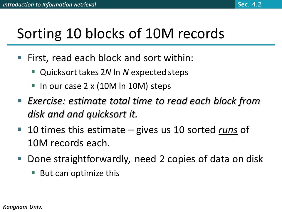 Introduction to Information Retrieval Kangnam Univ. Sorting 10 blocks of 10M records First, read each block and sort within: Quicksort takes 2N ln N e