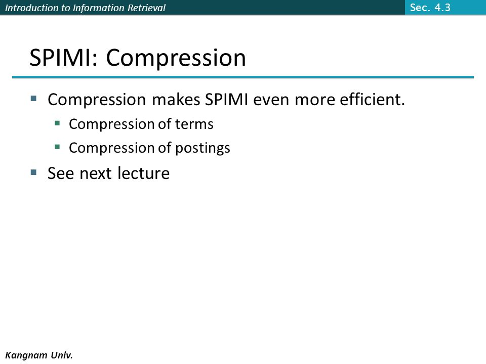 Introduction to Information Retrieval Kangnam Univ. SPIMI: Compression Compression makes SPIMI even more efficient. Compression of terms Compression o