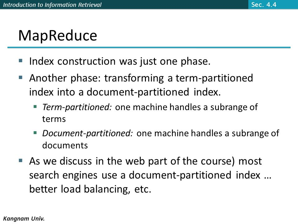 Introduction to Information Retrieval Kangnam Univ. MapReduce Index construction was just one phase. Another phase: transforming a term-partitioned in