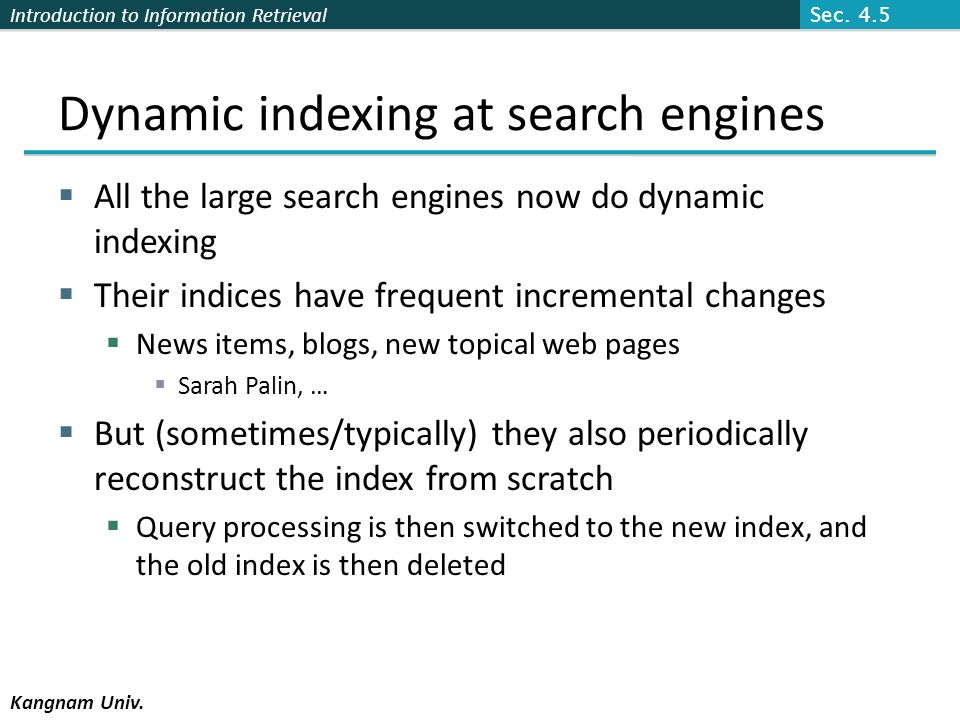 Introduction to Information Retrieval Kangnam Univ. Dynamic indexing at search engines All the large search engines now do dynamic indexing Their indi