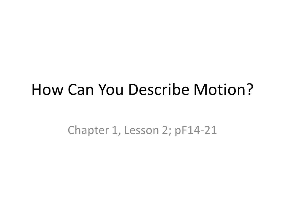 Observing Motion – Change in objects position compared to objects at rest Describing motion scientifically – Measure position or distance – Measure time Relationship between distance and time – Speed