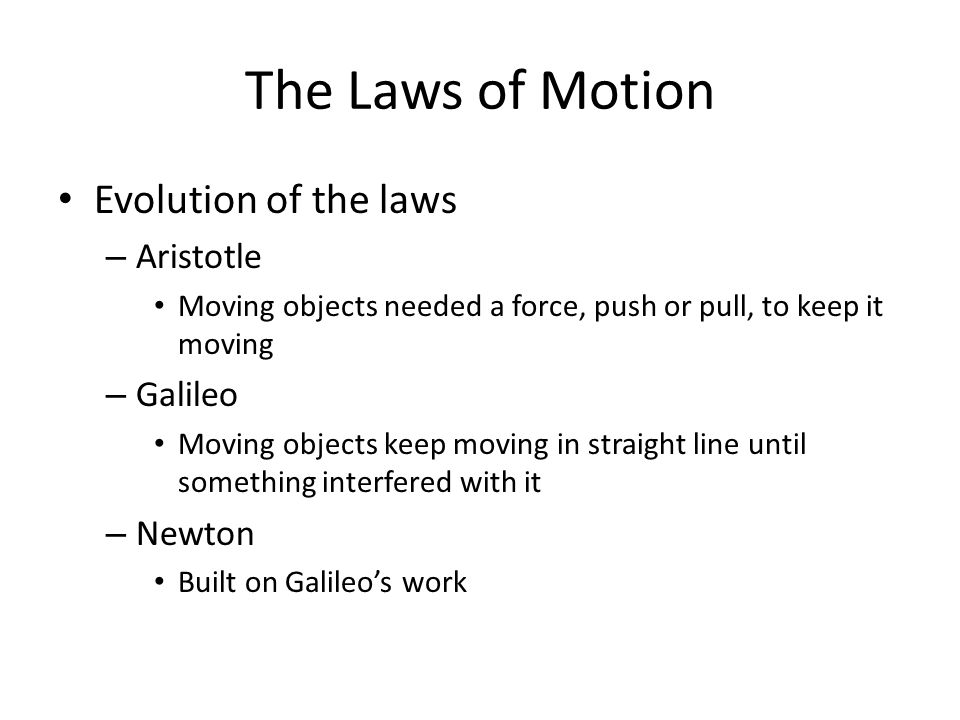 The Laws of Motion Evolution of the laws – Aristotle Moving objects needed a force, push or pull, to keep it moving – Galileo Moving objects keep movi