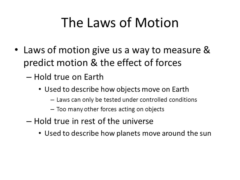 The Laws of Motion Laws of motion give us a way to measure & predict motion & the effect of forces – Hold true on Earth Used to describe how objects m