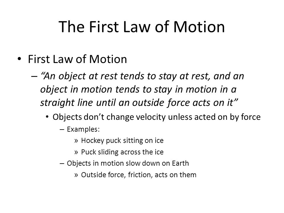 The First Law of Motion First Law of Motion –An object at rest tends to stay at rest, and an object in motion tends to stay in motion in a straight li
