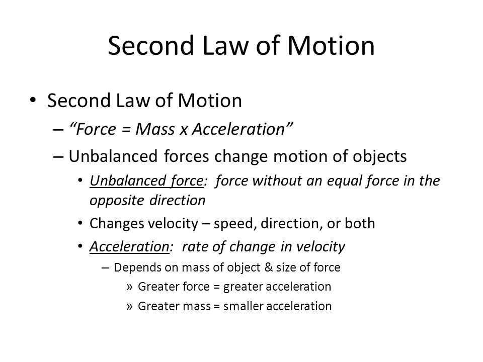 Second Law of Motion –Force = Mass x Acceleration – Unbalanced forces change motion of objects Unbalanced force: force without an equal force in the o