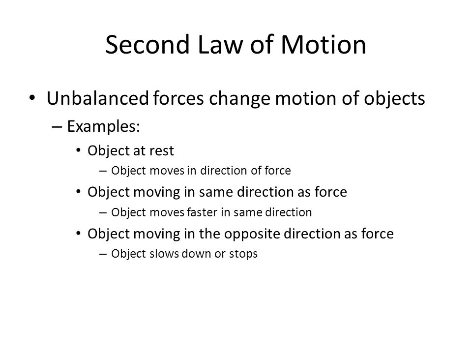 Second Law of Motion Unbalanced forces change motion of objects – Examples: Object at rest – Object moves in direction of force Object moving in same