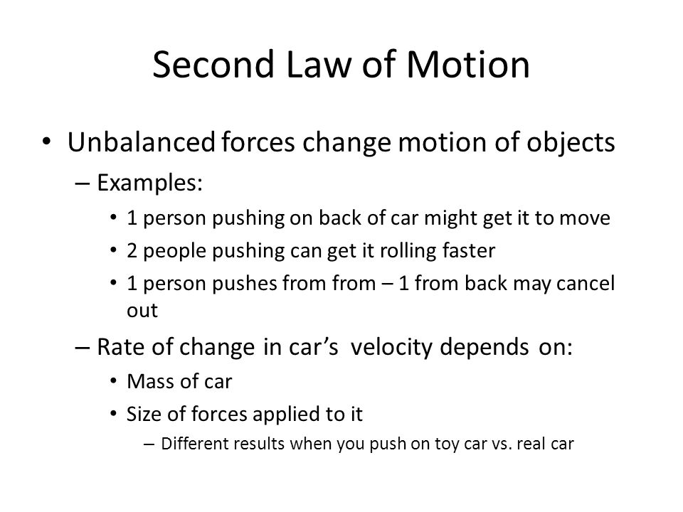 Second Law of Motion Unbalanced forces change motion of objects – Examples: 1 person pushing on back of car might get it to move 2 people pushing can