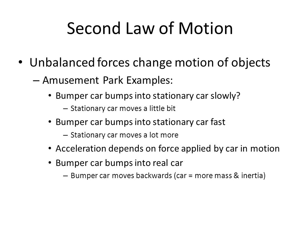 Second Law of Motion Unbalanced forces change motion of objects – Amusement Park Examples: Bumper car bumps into stationary car slowly? – Stationary c
